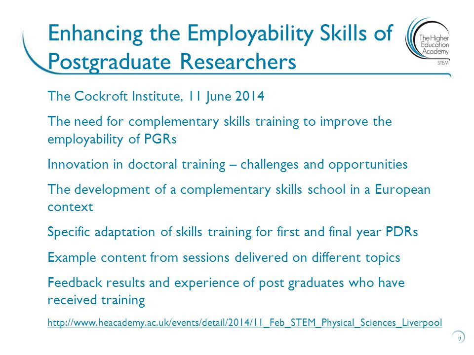 The Cockroft Institute, 11 June 2014 The need for complementary skills training to improve the employability of PGRs Innovation in doctoral training – challenges and opportunities The development of a complementary skills school in a European context Specific adaptation of skills training for first and final year PDRs Example content from sessions delivered on different topics Feedback results and experience of post graduates who have received training http://www.heacademy.ac.uk/events/detail/2014/11_Feb_STEM_Physical_Sciences_Liverpool 9 Enhancing the Employability Skills of Postgraduate Researchers