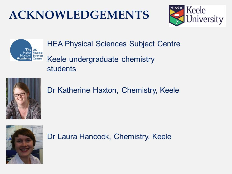 HEA Physical Sciences Subject Centre Keele undergraduate chemistry students Dr Katherine Haxton, Chemistry, Keele Dr Laura Hancock, Chemistry, Keele ACKNOWLEDGEMENTS