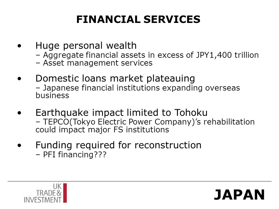 JAPAN FINANCIAL SERVICES Huge personal wealth – Aggregate financial assets in excess of JPY1,400 trillion – Asset management services Domestic loans market plateauing – Japanese financial institutions expanding overseas business Earthquake impact limited to Tohoku – TEPCO(Tokyo Electric Power Company)'s rehabilitation could impact major FS institutions Funding required for reconstruction – PFI financing