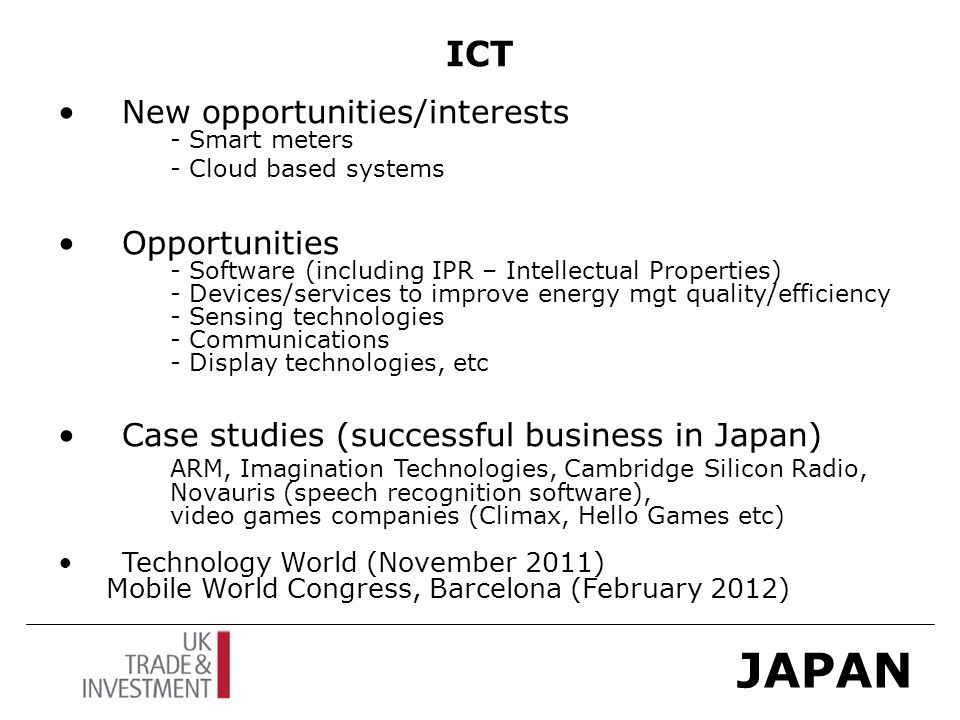 JAPAN ICT New opportunities/interests - Smart meters - Cloud based systems Opportunities - Software (including IPR – Intellectual Properties) - Devices/services to improve energy mgt quality/efficiency - Sensing technologies - Communications - Display technologies, etc Case studies (successful business in Japan) ARM, Imagination Technologies, Cambridge Silicon Radio, Novauris (speech recognition software), video games companies (Climax, Hello Games etc) Technology World (November 2011) Mobile World Congress, Barcelona (February 2012)