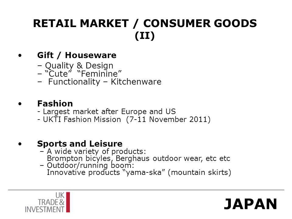 JAPAN RETAIL MARKET / CONSUMER GOODS (II) Gift / Houseware – Quality & Design – Cute Feminine – Functionality – Kitchenware Fashion - Largest market after Europe and US - UKTI Fashion Mission (7-11 November 2011) Sports and Leisure – A wide variety of products: Brompton bicyles, Berghaus outdoor wear, etc etc – Outdoor/running boom: Innovative products yama-ska (mountain skirts)