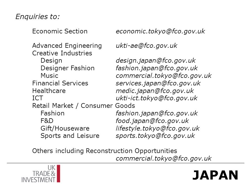JAPAN Enquiries to: Economic Sectioneconomic.tokyo@fco.gov.uk Advanced Engineeringukti-ae@fco.gov.uk Creative Industries Design design.japan@fco.gov.uk Designer Fashionfashion.japan@fco.gov.uk Musiccommercial.tokyo@fco.gov.uk Financial Servicesservices.japan@fco.gov.uk Healthcaremedic.japan@fco.gov.uk ICTukti-ict.tokyo@fco.gov.uk Retail Market / Consumer Goods Fashionfashion.japan@fco.gov.uk F&Dfood.japan@fco.gov.uk Gift/Houseware lifestyle.tokyo@fco.gov.uk Sports and Leisure sports.tokyo@fco.gov.uk Others including Reconstruction Opportunities commercial.tokyo@fco.gov.uk
