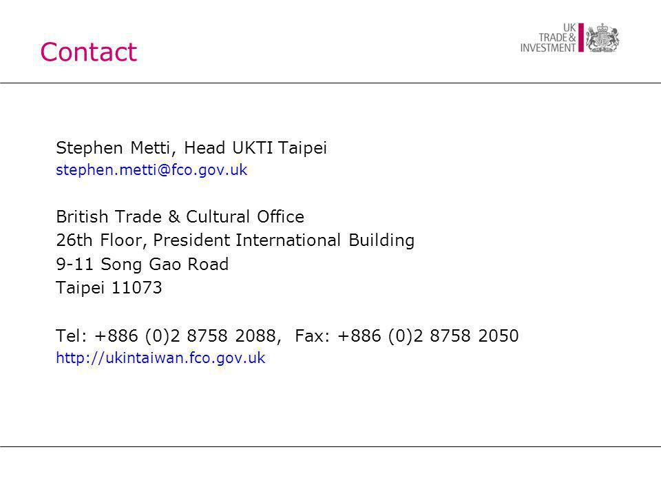 Contact Stephen Metti, Head UKTI Taipei stephen.metti@fco.gov.uk British Trade & Cultural Office 26th Floor, President International Building 9-11 Song Gao Road Taipei 11073 Tel: +886 (0)2 8758 2088, Fax: +886 (0)2 8758 2050 http://ukintaiwan.fco.gov.uk