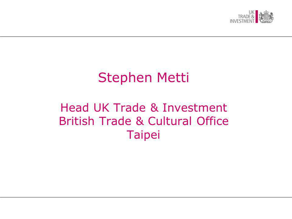 Stephen Metti Head UK Trade & Investment British Trade & Cultural Office Taipei