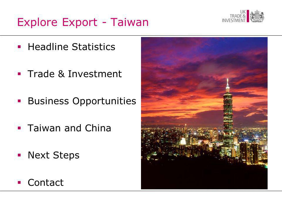 Headline Statistics Taiwan GDP: US$401bn Average 8% annual GDP growth over last three decades Global Ranking: 23 rd GNP per capita: US$19,046 Major export partners: China (27.1%), Hong Kong (15.1%), US (11.3%), Europe (11.6%), ASEAN (15.3%) Major import partners: Japan (21.5%), China +HK (15%), US (10.8%), Europe (9.7%), ASEAN (10.8%) Foreign Exchange Reserves: 4 th largest Globally (US$363 billion)