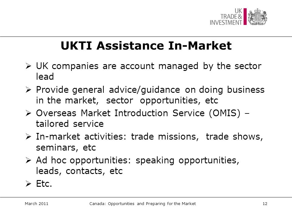 Examples of UKTI Assistance  UK subsidiary networking events  Facilitating UK speakers at interactive/digital media/games conferences  Posting business opportunities and market pointers  ICT trade mission visit programme  Organising high level dinners  Arranging visit programmes  Initial lead generation – validated and warmed  Trade show/conference assistance  Etc… March 2011Canada: Opportunities and Preparing for the Market13