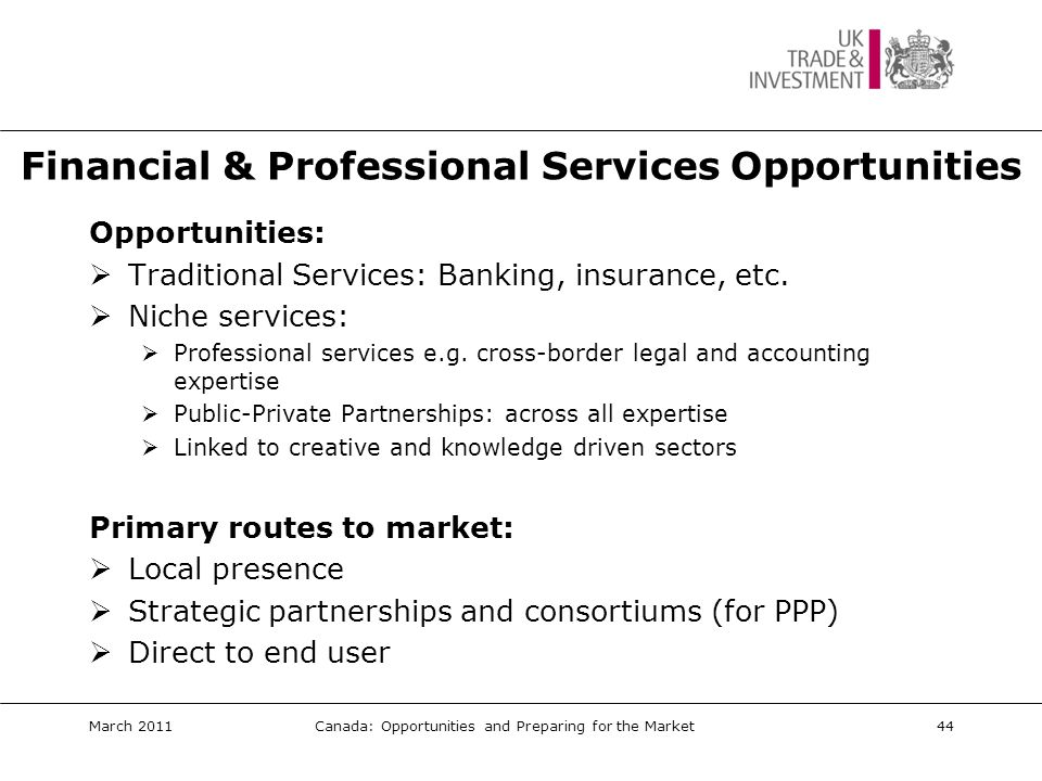 Financial & Professional Services: Key Events  Canadian Council for Public-Private Partnerships (CCPPP) Annual Conference www.pppcouncil.ca/events_nationalCon.asp  Canadian Venture Capital Association AGM www.cvca.ca  GameON Finance www.gameonfinance.com  SIBOS www.swift.com/sibos2010/sibos_2011.page March 2011Canada: Opportunities and Preparing for the Market45