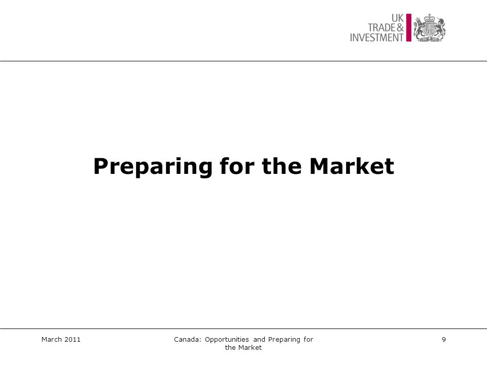 Planning for Market Entry  Established track record  Competition  Unique Selling Points (USPs)  Regulatory requirements  Bilingual labelling, instructional material, marketing collateral  Export pricing  Route to market options  Market commitment  Technical/post-service sales assistance  Capacity/staff to serve the market  Etc March 2011Canada: Opportunities and Preparing for the Market10
