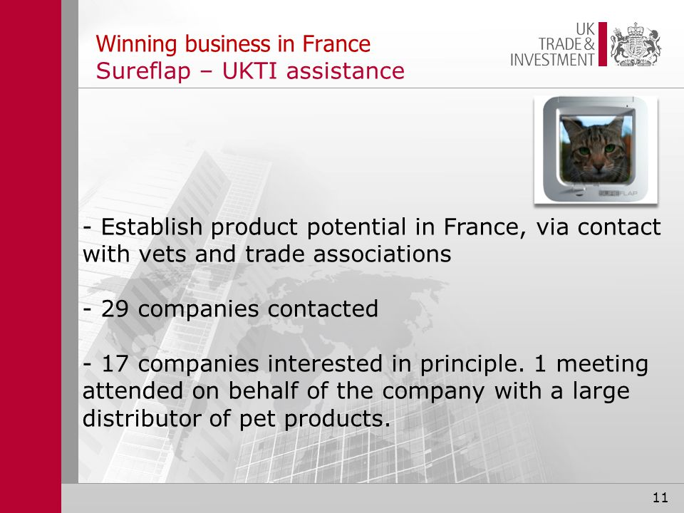 11 Winning business in France Sureflap – UKTI assistance - Establish product potential in France, via contact with vets and trade associations - 29 companies contacted - 17 companies interested in principle.