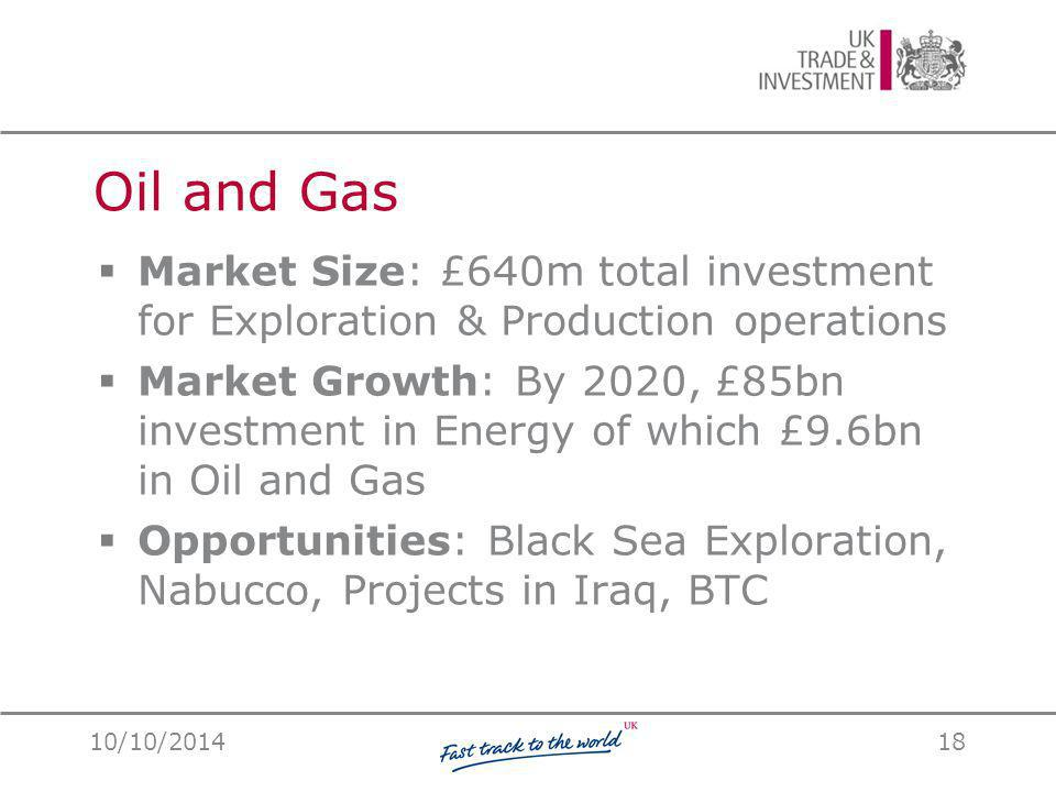 Oil and Gas  Market Size: £640m total investment for Exploration & Production operations  Market Growth: By 2020, £85bn investment in Energy of which £9.6bn in Oil and Gas  Opportunities: Black Sea Exploration, Nabucco, Projects in Iraq, BTC 10/10/201418
