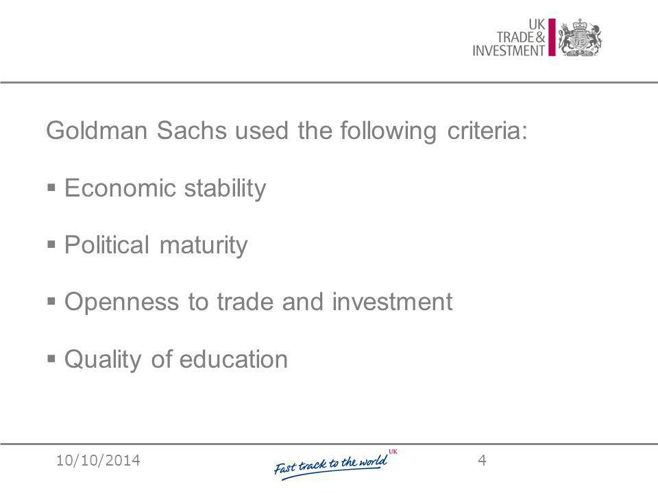 Goldman Sachs used the following criteria:  Economic stability  Political maturity  Openness to trade and investment  Quality of education 10/10/20144