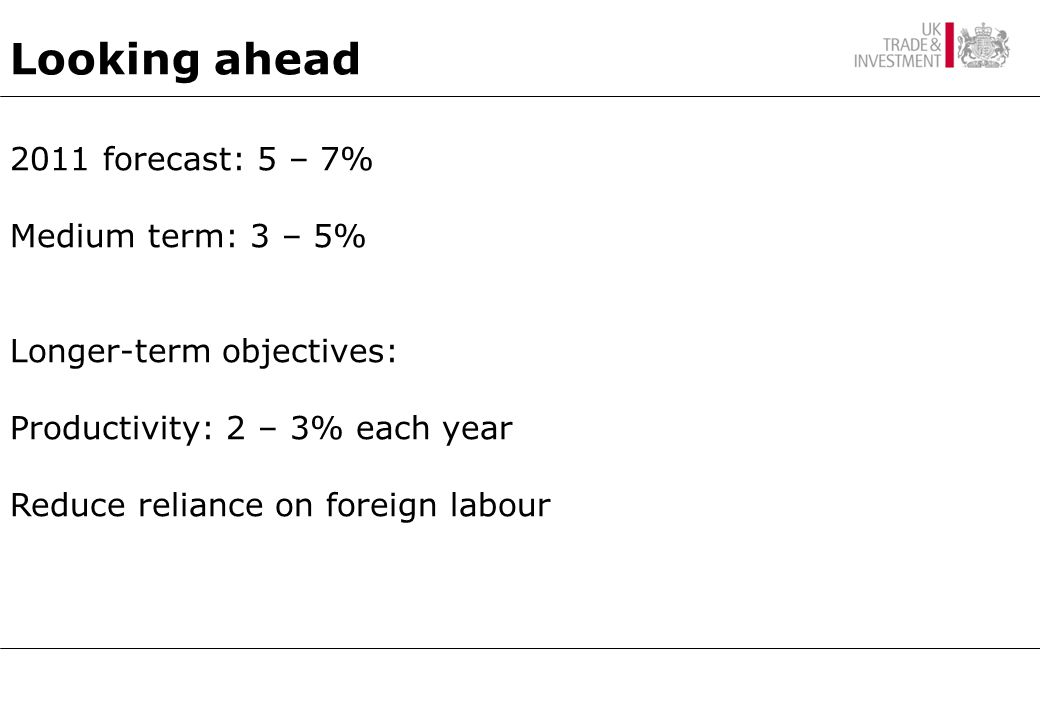 2011 forecast: 5 – 7% Medium term: 3 – 5% Longer-term objectives: Productivity: 2 – 3% each year Reduce reliance on foreign labour Looking ahead