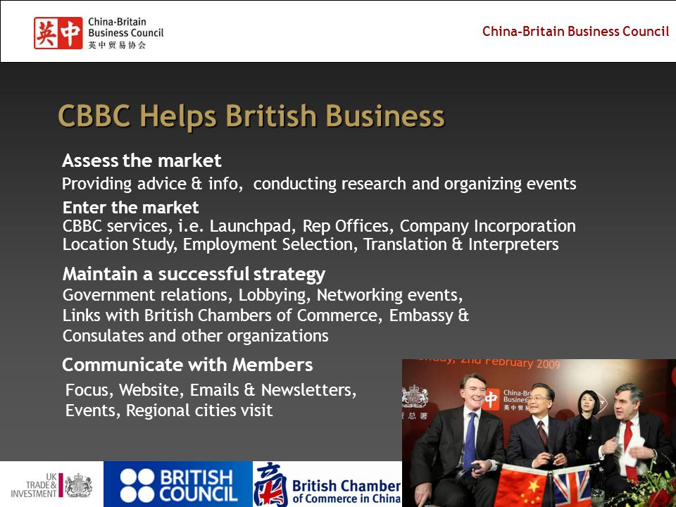 China-Britain Business Council China-Britain Business Council (CBBC) UK's leading independent source of China business information, advice, consultancy and services for UK industry 50 years history, non-profit membership organization Business-led partnership between government and industry Promote opportunities in China to companies in the UK Help companies from the UK enter the Chinese market Delivery of services for UKTI – OMIS, events, enquiries 9 offices in UK and 11 offices across China Successful merge of CBBC & BCCC in 2010 Our Mission is to help the UK companies win business in China