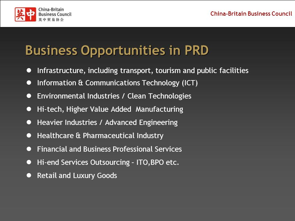 China-Britain Business Council Increasing competitiveness with completion of the Hong Kong- Zhuhai-Macau bridge in 2015 and Guangzhou-Zhuhai MRT in 2010 Strong industrial sectors: medical equipment, bio-pharm, ICT and household appliances, energy, education & training, R&D Emerging sectors: low carbon development, petrochemicals, yacht manufacturing, aerospace, logistics, creative industry, and tourism Integration at the west bank – gateway to west GD and SW China New Development Projects Hengqing Island (cooperation with Macau) Gaolan Port (gateway for west PRD) Zhuhai Aviation Industrial Park (the Air Show) Fly the West Wing of PRD