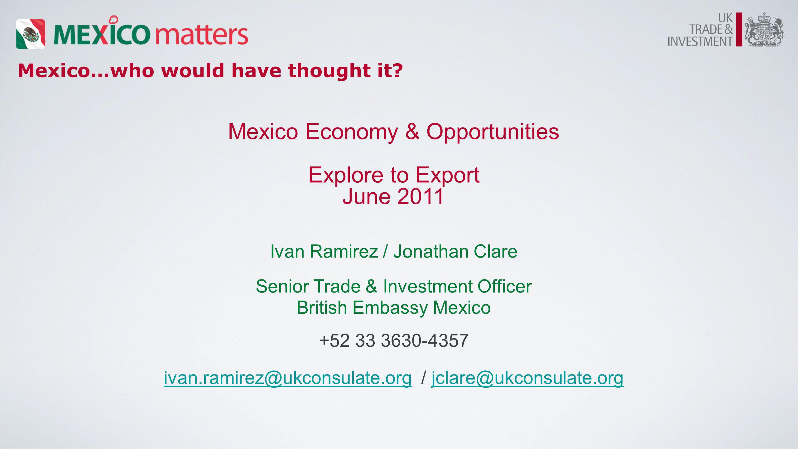 Mexico…who would have thought it? Mexico Economy & Opportunities Explore to Export June 2011 Ivan Ramirez / Jonathan Clare Senior Trade & Investment O