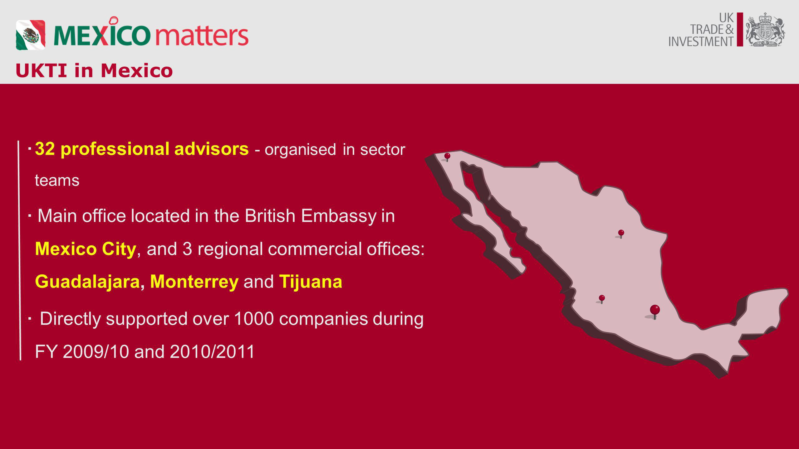 UKTI in Mexico ·32 professional advisors - organised in sector teams · Main office located in the British Embassy in Mexico City, and 3 regional comme