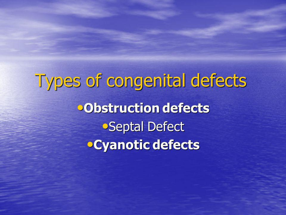Types of congenital defects Obstruction defects Obstruction defects Septal Defect Septal Defect Cyanotic defects Cyanotic defects