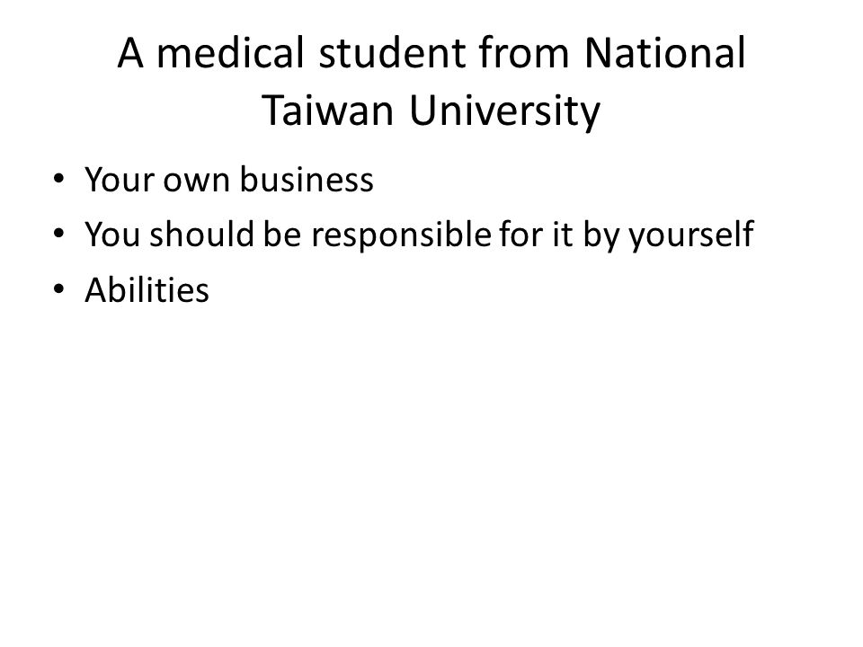 A medical student from National Taiwan University Your own business You should be responsible for it by yourself Abilities