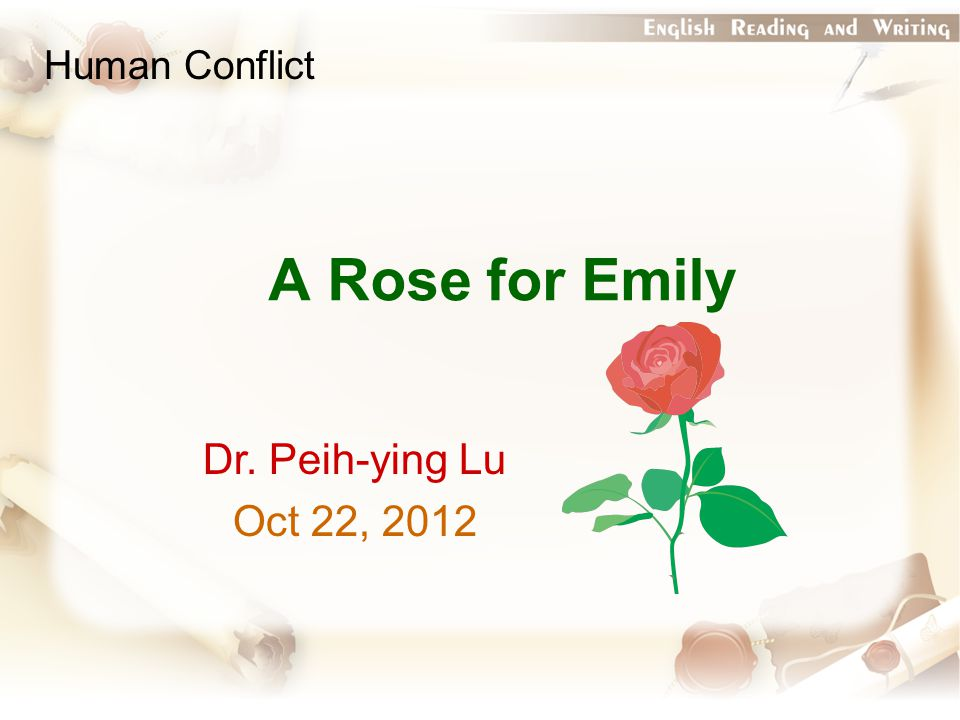 A Rose for Emily Dr. Peih-ying Lu Oct 22, 2012 Human Conflict
