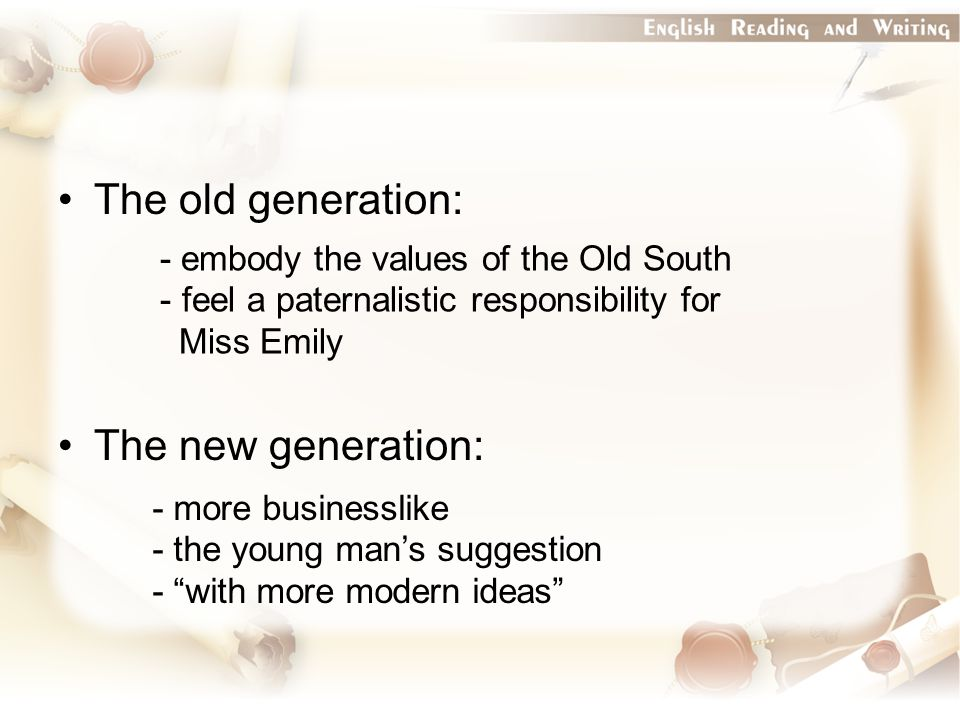 The old generation: The new generation: - embody the values of the Old South - feel a paternalistic responsibility for Miss Emily - more businesslike - the young man's suggestion - with more modern ideas
