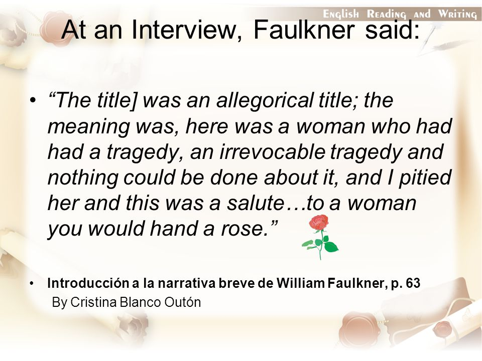 At an Interview, Faulkner said: The title] was an allegorical title; the meaning was, here was a woman who had had a tragedy, an irrevocable tragedy and nothing could be done about it, and I pitied her and this was a salute…to a woman you would hand a rose. Introducción a la narrativa breve de William Faulkner, p.
