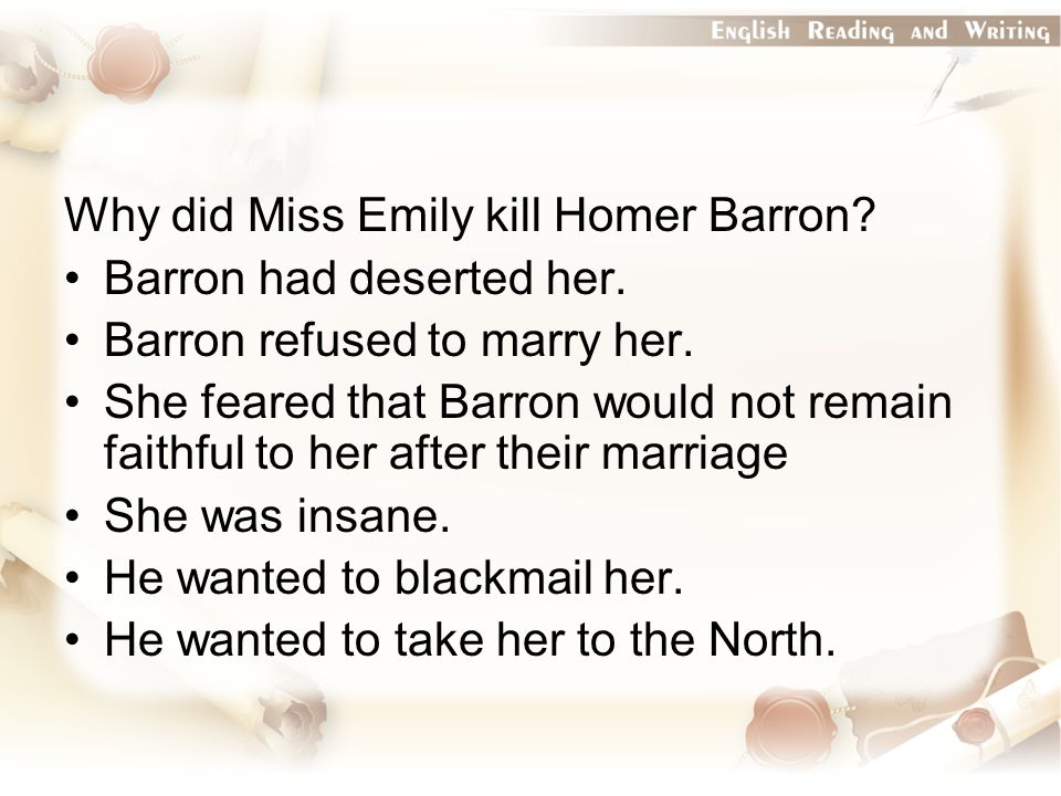 Why did Miss Emily kill Homer Barron. Barron had deserted her.