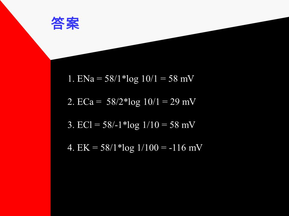 答案 1. ENa = 58/1*log 10/1 = 58 mV 2. ECa = 58/2*log 10/1 = 29 mV 3. ECl = 58/-1*log 1/10 = 58 mV 4. EK = 58/1*log 1/100 = -116 mV
