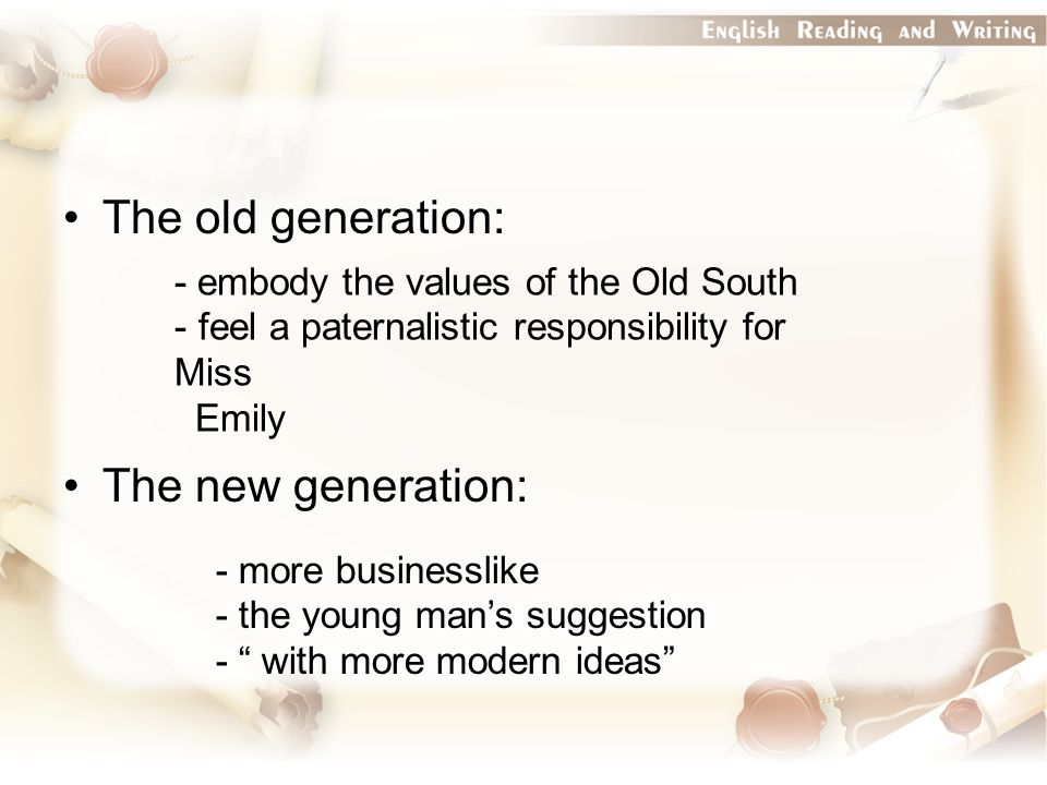 The old generation: The new generation: - embody the values of the Old South - feel a paternalistic responsibility for Miss Emily - more businesslike