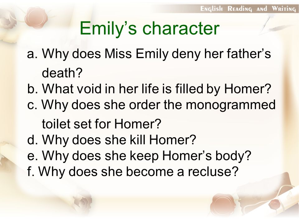Emily's character a. Why does Miss Emily deny her father's death? b. What void in her life is filled by Homer? c. Why does she order the monogrammed t