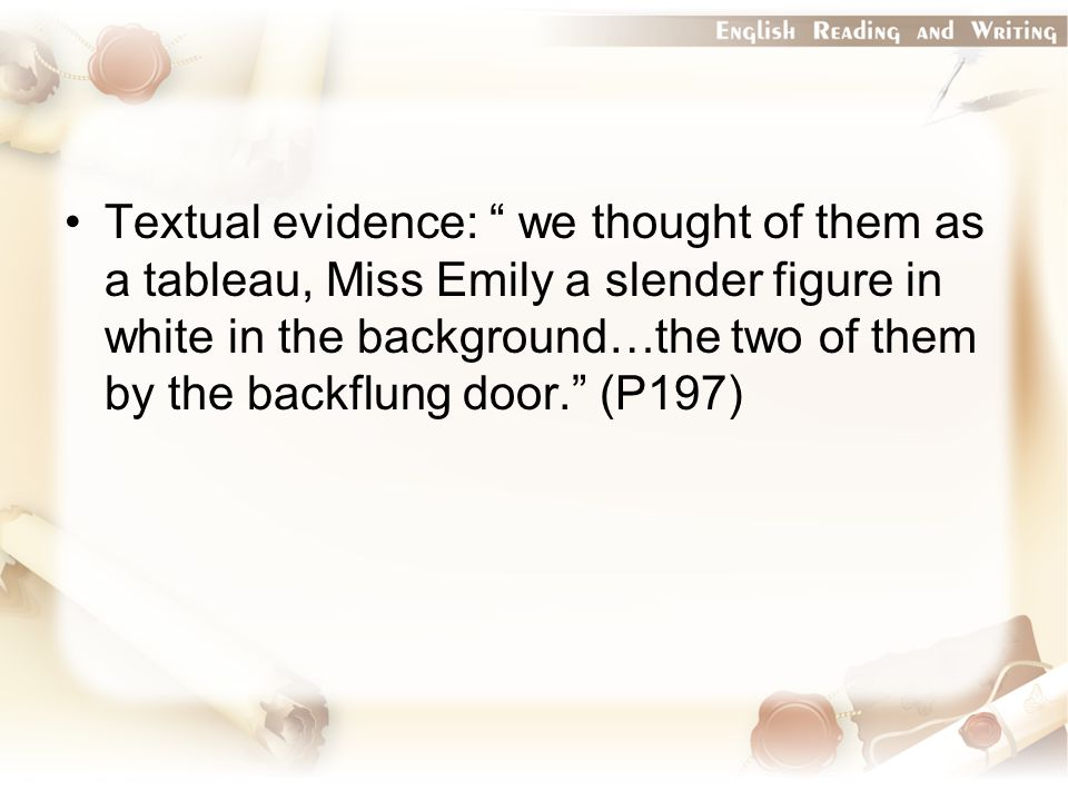 "Textual evidence: "" we thought of them as a tableau, Miss Emily a slender figure in white in the background…the two of them by the backflung door."" (P"