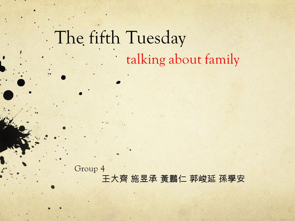 Group 4 王大齊 施昱承 黃鵬仁 郭峻延 孫學安 The fifth Tuesday talking about family