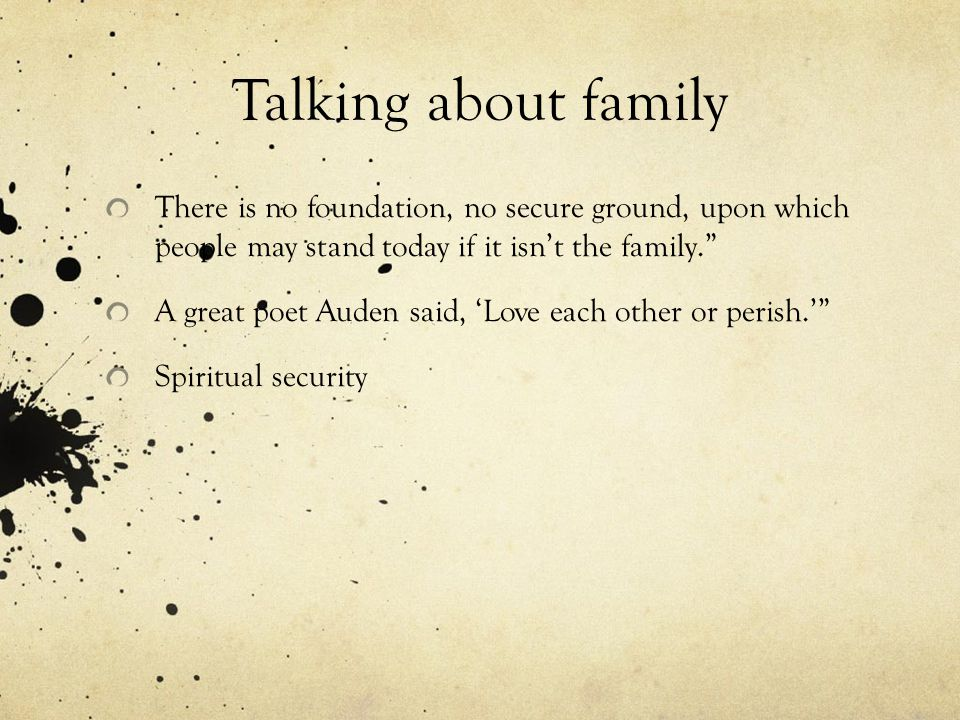 Talking about family There is no foundation, no secure ground, upon which people may stand today if it isn't the family. A great poet Auden said, 'Love each other or perish.' Spiritual security