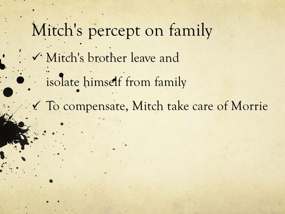 Mitch s percept on family Mitch s brother leave and isolate himself from family To compensate, Mitch take care of Morrie