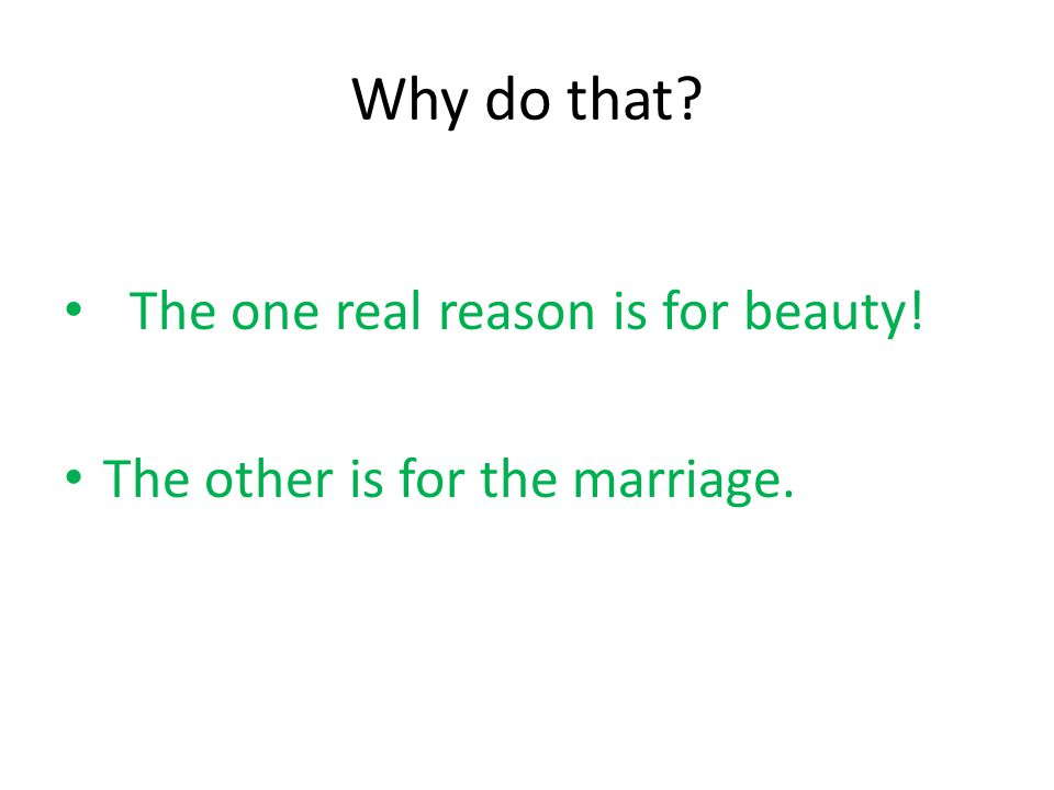 Why do that? The one real reason is for beauty! The other is for the marriage.