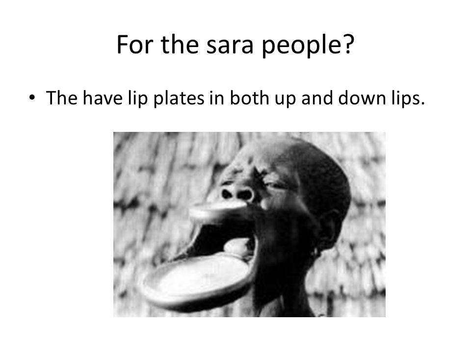 For the sara people? The have lip plates in both up and down lips.