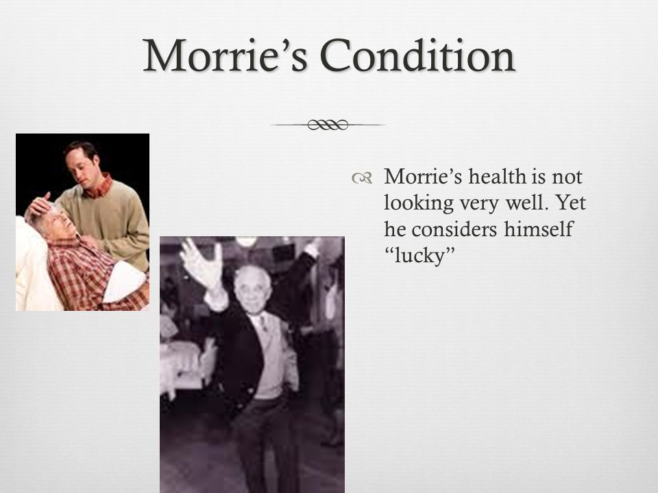 "Morrie's Condition  Morrie's health is not looking very well. Yet he considers himself ""lucky"""