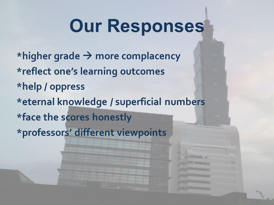 Our Responses *higher grade  more complacency *reflect one's learning outcomes *help / oppress *eternal knowledge / superficial numbers *face the scores honestly *professors' different viewpoints
