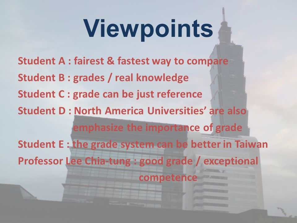 Viewpoints Student A : fairest & fastest way to compare Student B : grades / real knowledge Student C : grade can be just reference Student D : North America Universities' are also emphasize the importance of grade Student E : the grade system can be better in Taiwan Professor Lee Chia-tung : good grade / exceptional competence