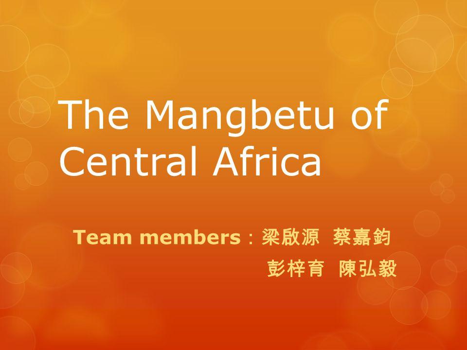 The Mangbetu of Central Africa Team members :梁啟源 蔡嘉鈞 彭梓育 陳弘毅