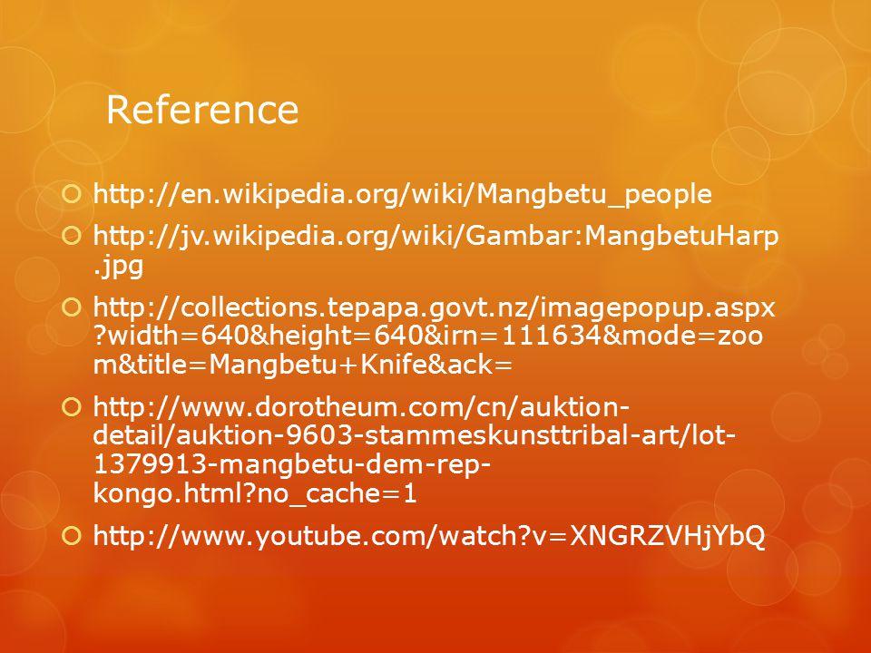 Reference  http://en.wikipedia.org/wiki/Mangbetu_people  http://jv.wikipedia.org/wiki/Gambar:MangbetuHarp.jpg  http://collections.tepapa.govt.nz/imagepopup.aspx width=640&height=640&irn=111634&mode=zoo m&title=Mangbetu+Knife&ack=  http://www.dorotheum.com/cn/auktion- detail/auktion-9603-stammeskunsttribal-art/lot- 1379913-mangbetu-dem-rep- kongo.html no_cache=1  http://www.youtube.com/watch v=XNGRZVHjYbQ