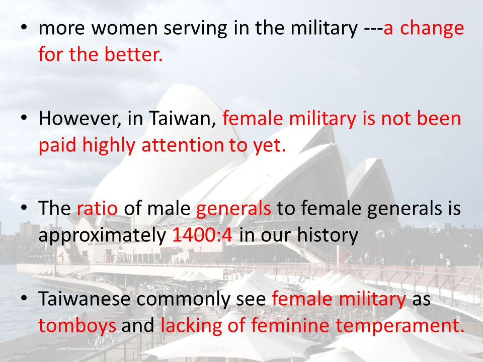 more women serving in the military ---a change for the better. However, in Taiwan, female military is not been paid highly attention to yet. The ratio