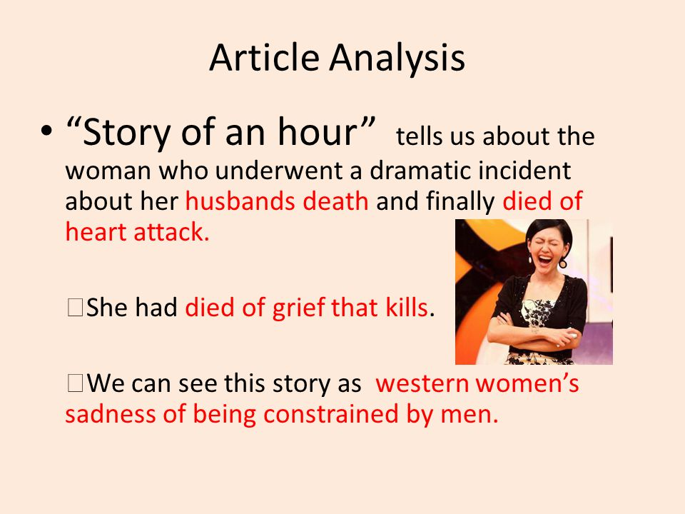 "Article Analysis ""Story of an hour"" tells us about the woman who underwent a dramatic incident about her husbands death and finally died of heart atta"