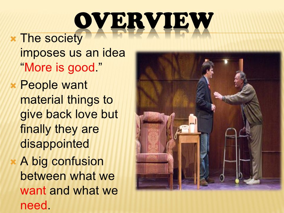  The society imposes us an idea More is good.  People want material things to give back love but finally they are disappointed  A big confusion between what we want and what we need.