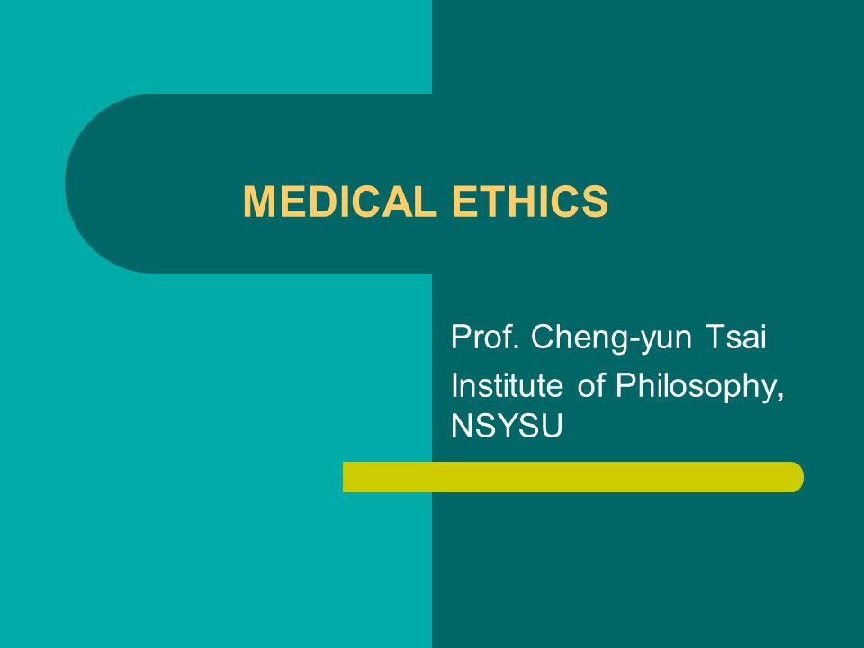 MEDICAL ETHICS Prof. Cheng-yun Tsai Institute of Philosophy, NSYSU