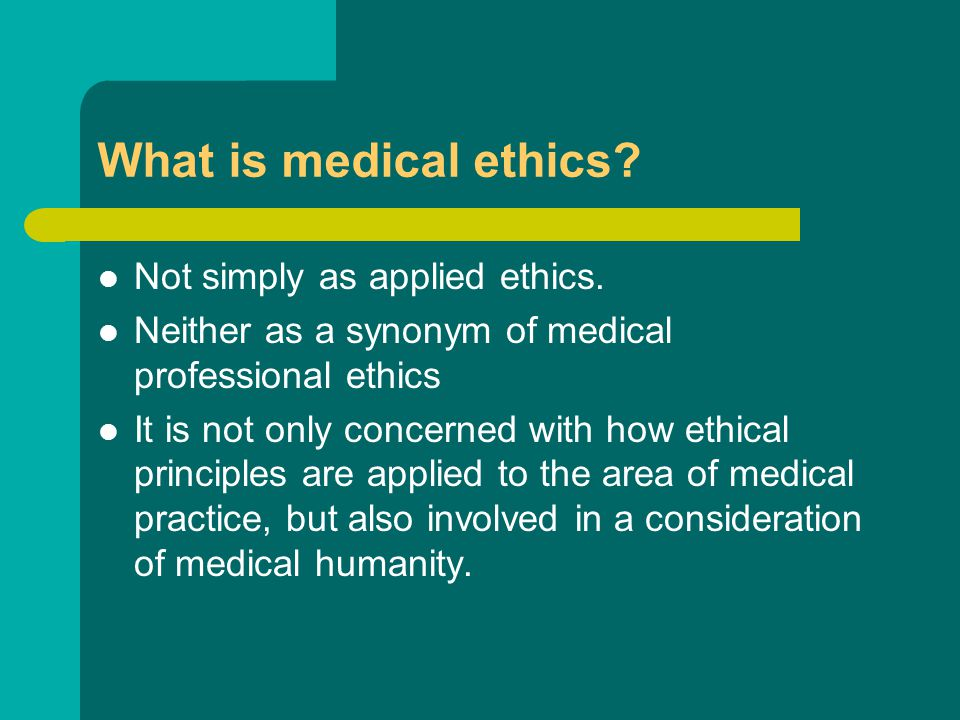 What is medical ethics? Not simply as applied ethics. Neither as a synonym of medical professional ethics It is not only concerned with how ethical pr