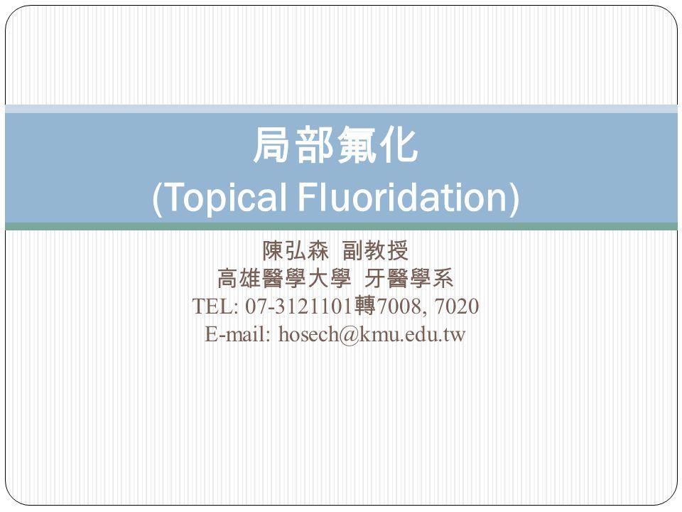陳弘森 副教授 高雄醫學大學 牙醫學系 TEL: 07-3121101 轉 7008, 7020 E-mail: hosech@kmu.edu.tw 局部氟化 (Topical Fluoridation)