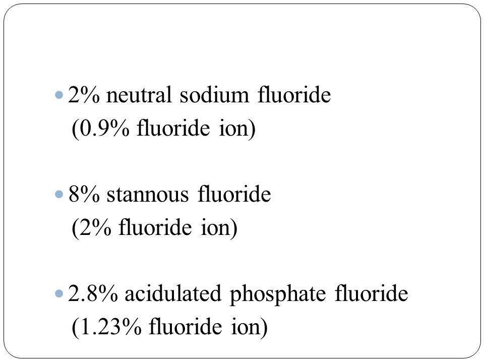 2% neutral sodium fluoride (0.9% fluoride ion) 8% stannous fluoride (2% fluoride ion) 2.8% acidulated phosphate fluoride (1.23% fluoride ion)