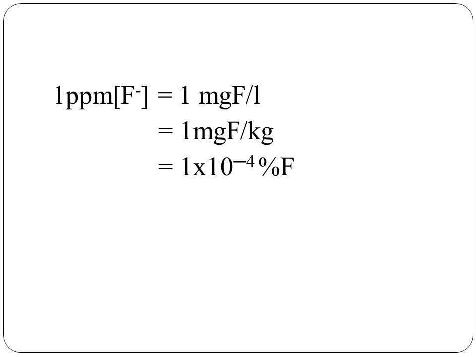1ppm[F - ] = 1 mgF/l = 1mgF/kg = 1x10 ─4 %F