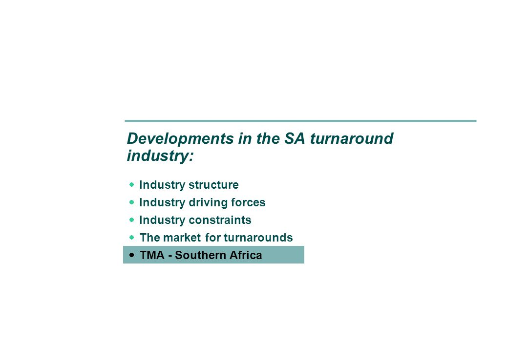Developments in the SA turnaround industry:  Industry structure  Industry driving forces  Industry constraints  The market for turnarounds  TMA - Southern Africa