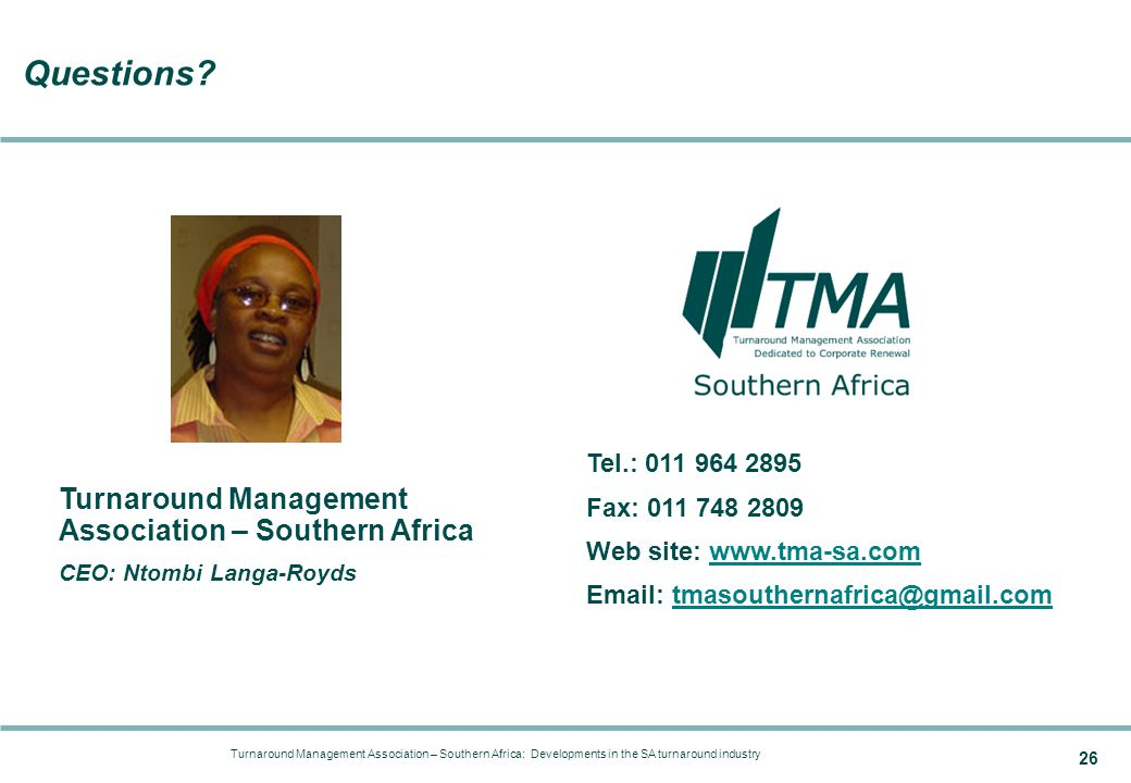 Turnaround Management Association – Southern Africa: Developments in the SA turnaround industry 26 Tel.: 011 964 2895 Fax: 011 748 2809 Web site: www.